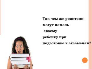 Так чем же родители могут помочь своему ребенку при подготовке к экзаменам?