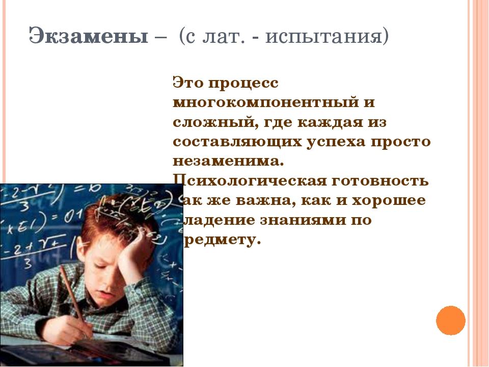 Экзамены – (с лат. - испытания) Это процесс многокомпонентный и сложный, где...