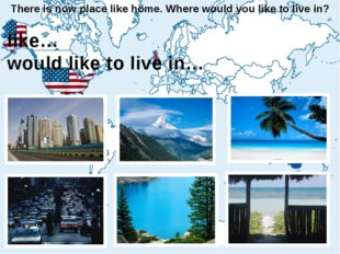 There is now place like home. Where would you like to live in? I like… I woul