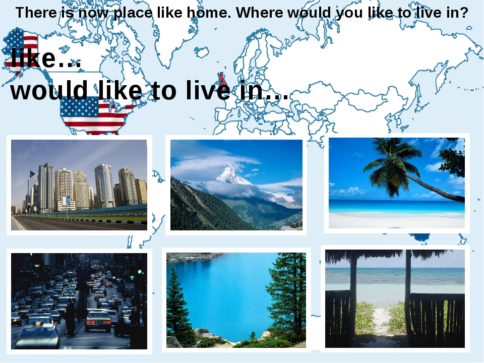 There is now place like home. Where would you like to live in? I like… I woul...