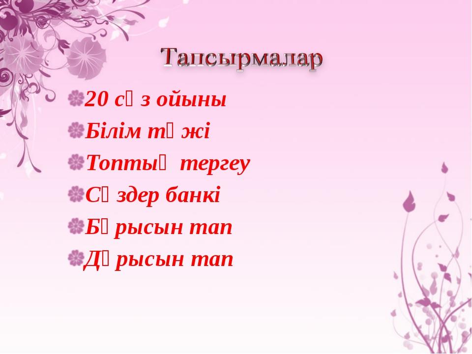 20 сөз ойыны Білім тәжі Топтық тергеу Сөздер банкі Бұрысын тап Дұрысын тап