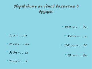 Переведите из одной величины в другую: 11 м = . . . см 25 см = . . . мм 50 д