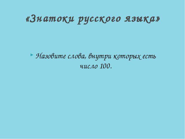 Назовите слова, внутри которых есть число 100. «Знатоки русского языка»