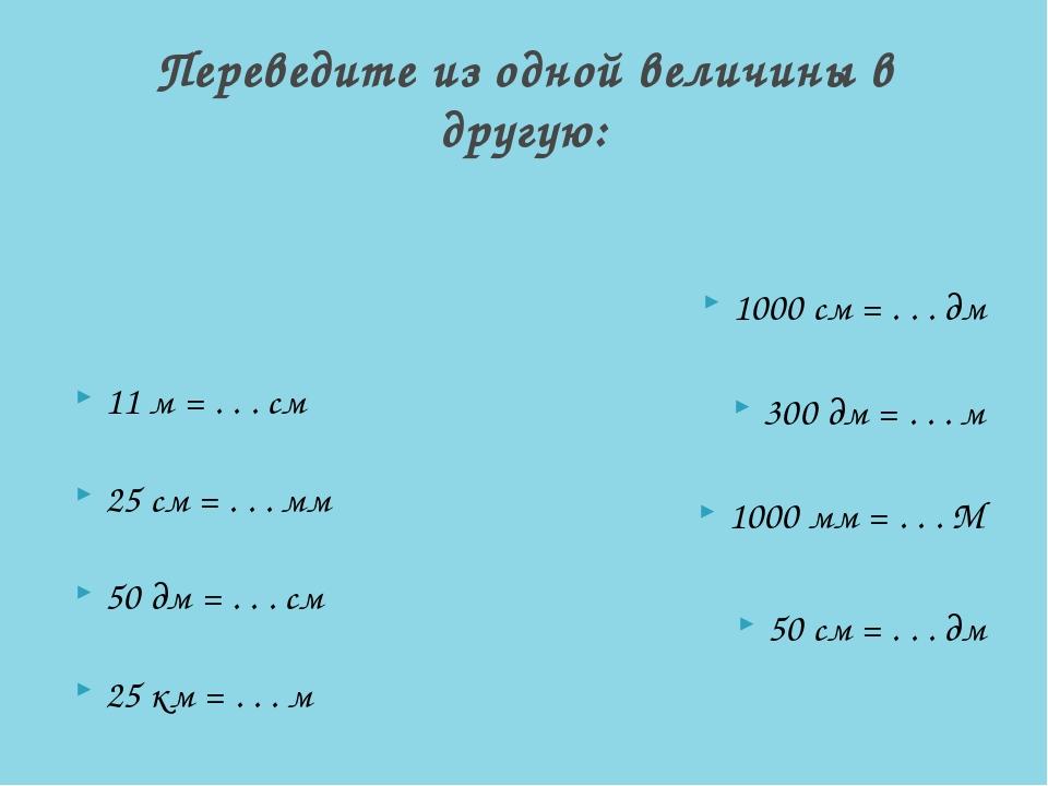 Переведите из одной величины в другую: 11 м = . . . см 25 см = . . . мм 50 д...