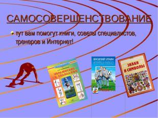 САМОСОВЕРШЕНСТВОВАНИЕ тут вам помогут книги, советы специалистов, тренеров и