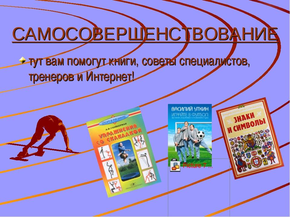 САМОСОВЕРШЕНСТВОВАНИЕ тут вам помогут книги, советы специалистов, тренеров и...