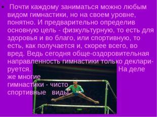 Почти каждому заниматься можно любым видом гимнастики, но на своем уровне, п