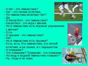 - А бег - это гимнастика? - Бег - это легкая атлетика. - Но гимнастика включ