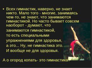 Всех гимнастик, наверно, не знает никто. Мало того - многие, занимаясь чем-то