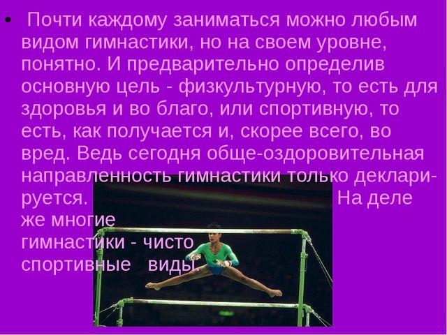 Почти каждому заниматься можно любым видом гимнастики, но на своем уровне, п...