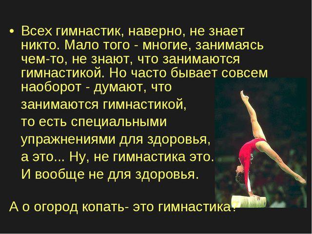 Всех гимнастик, наверно, не знает никто. Мало того - многие, занимаясь чем-то...