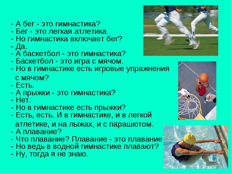 - А бег - это гимнастика? - Бег - это легкая атлетика. - Но гимнастика включ...