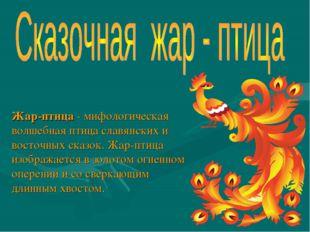 Жар-птица- мифологическая волшебная птица славянских и восточных сказок. Жар