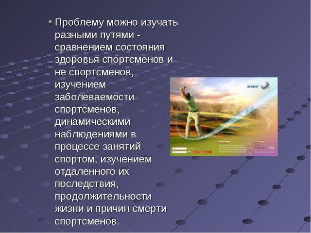Проблему можно изучать разными путями - сравнением состояния здоровья спортсм...
