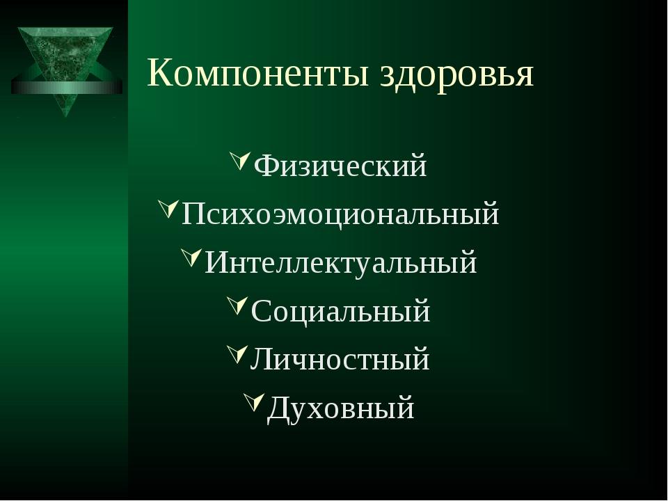 Компоненты здоровья Физический Психоэмоциональный Интеллектуальный Социальный...
