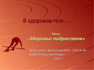 Тема : «Здоровье подростков» В здоровом теле… Автор: учитель физкультуры МОУ