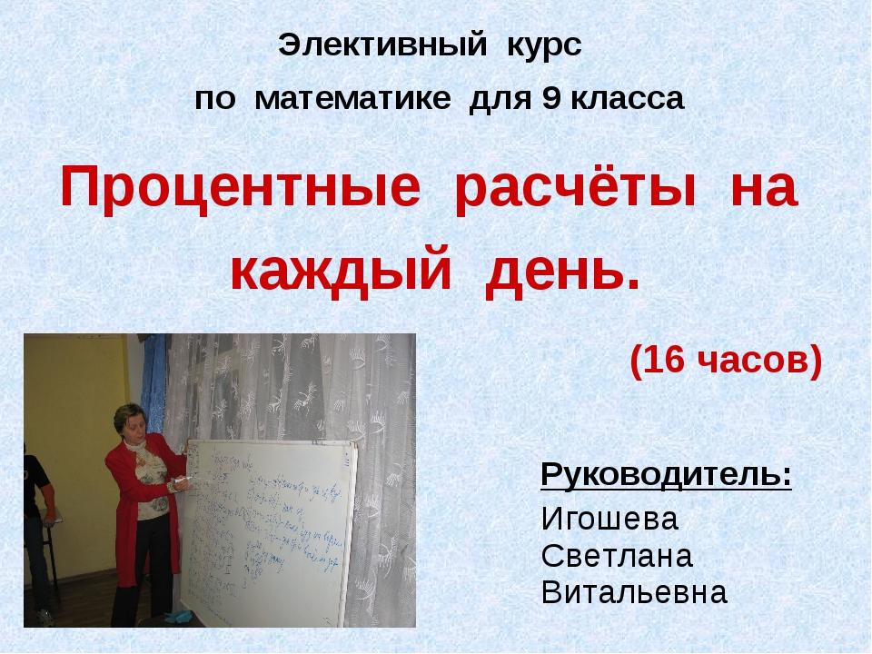 Процентные расчёты на каждый день. (16 часов) Руководитель: Игошева Светлана...