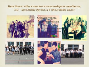 Наш девиз: «Нас классная семья недаром породнила, мы – школьные друзья, и в э