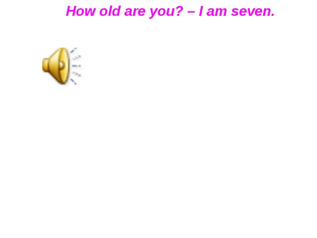 How old are you? – I am seven.