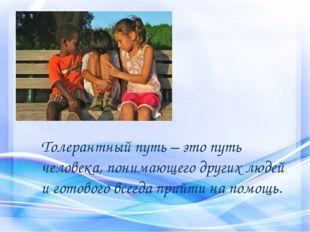 Толерантный путь – это путь человека, понимающего других людей и готового все