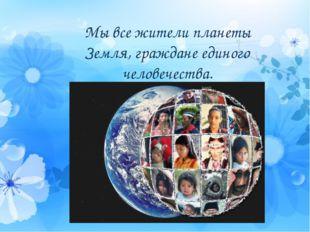 Мы все жители планеты Земля, граждане единого человечества.