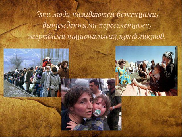 Эти люди называются беженцами, вынужденными переселенцами, жертвами националь...