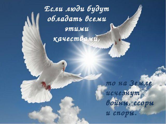 Если люди будут обладать всеми этими качествами, то на Земле исчезнут войны,...