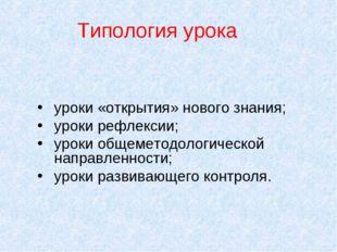 Типология урока уроки «открытия» нового знания; уроки рефлексии; уроки общеме