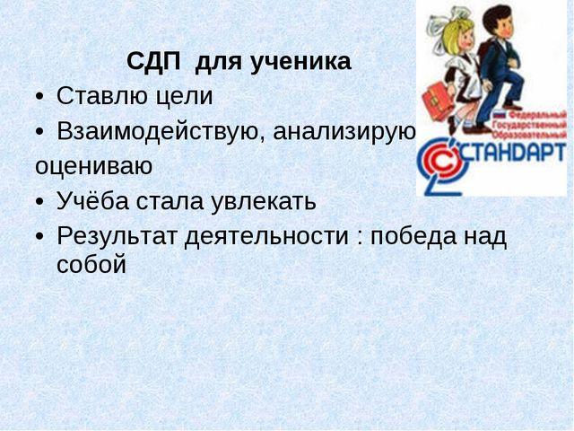 СДП для ученика Ставлю цели Взаимодействую, анализирую, оцениваю Учёба стала...