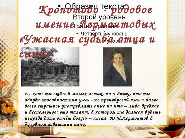 Кропотово - родовое имение Лермонтовых «Ужасная судьба отца и сына»  «…хоть...