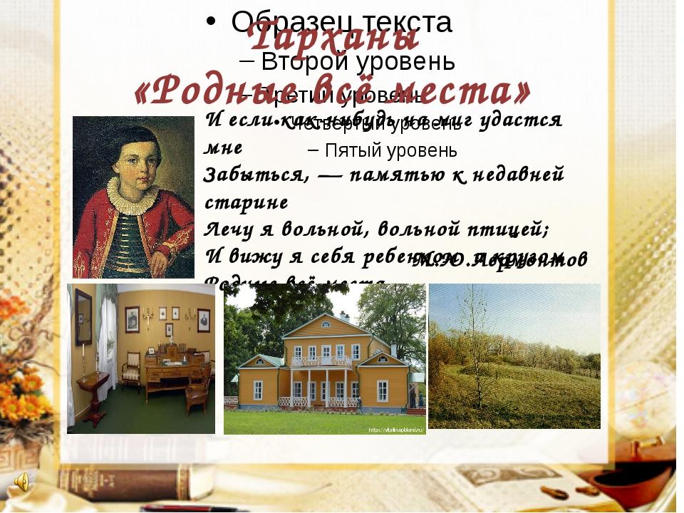 М.Ю.Лермонтов Тарханы «Родные всё места» И если как-нибудь на миг удастся мн...