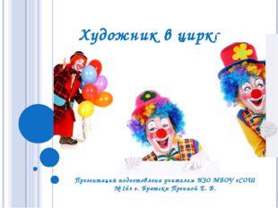 Художник в цирке Презентация подготовлена учителем ИЗО МБОУ «СОШ № 16» г. Бра