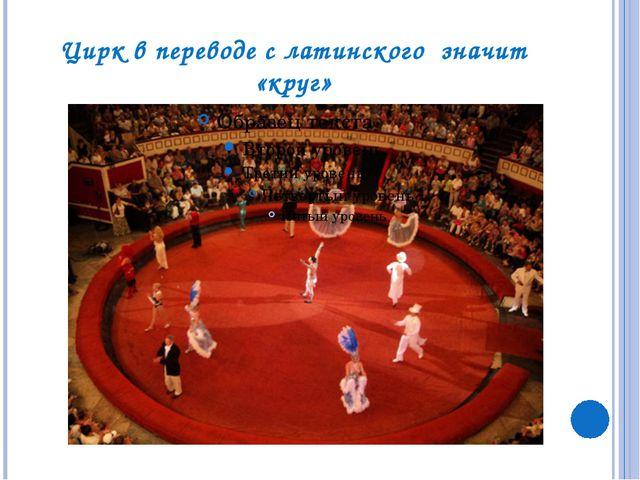 Цирк в переводе с латинского значит «круг»