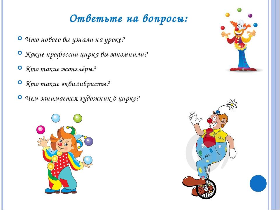 Ответьте на вопросы: Что нового вы узнали на уроке? Какие профессии цирка вы...