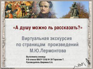 Виртуальная экскурсия по страницам произведений М.Ю.Лермонтова Выполнила уче