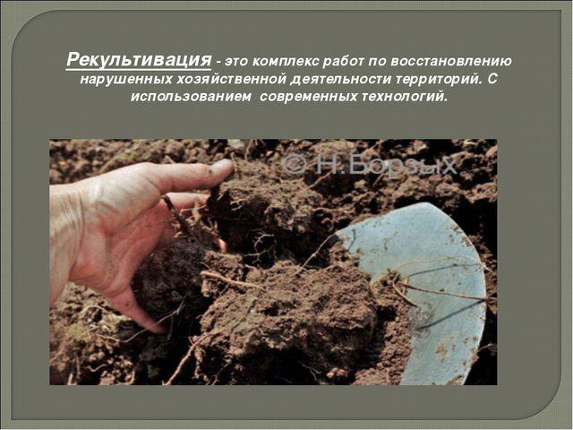 Рекультивация - это комплекс работ по восстановлению нарушенных хозяйственной...