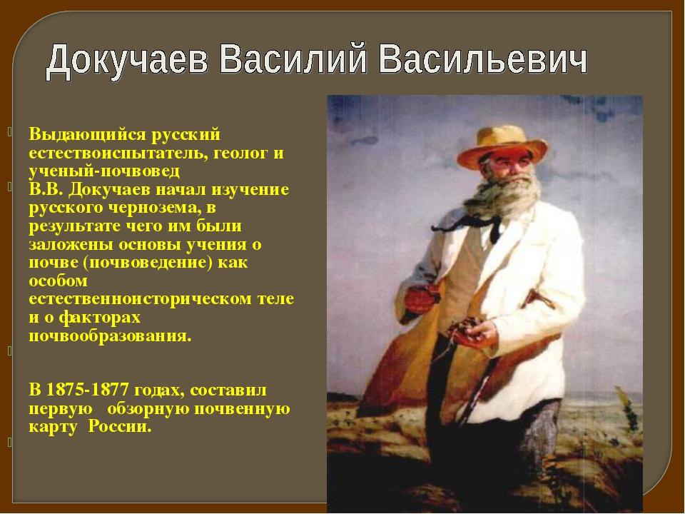 Выдающийся русский естествоиспытатель, геолог и ученый-почвовед В.В. Докучаев...