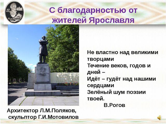 С благодарностью от жителей Ярославля Архитектор Л.М.Поляков, скульптор Г.И....