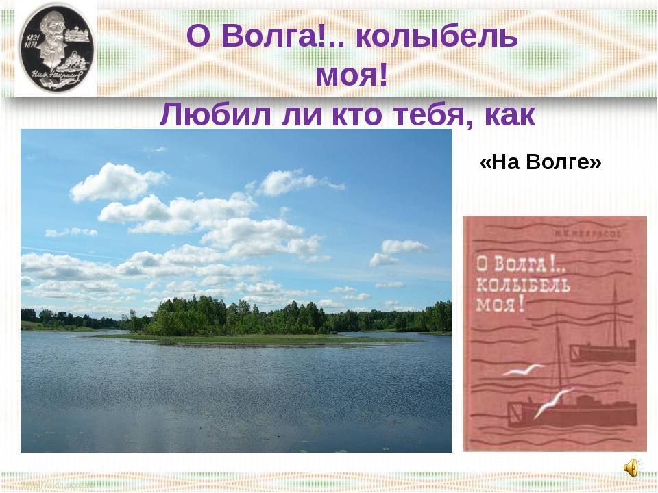 О Волга!.. колыбель моя! Любил ли кто тебя, как я? «На Волге»