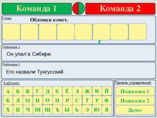 Подсказка 1 Подсказка 2 Он упал в Сибири. Его назвали Тунгусский. Обломки ком