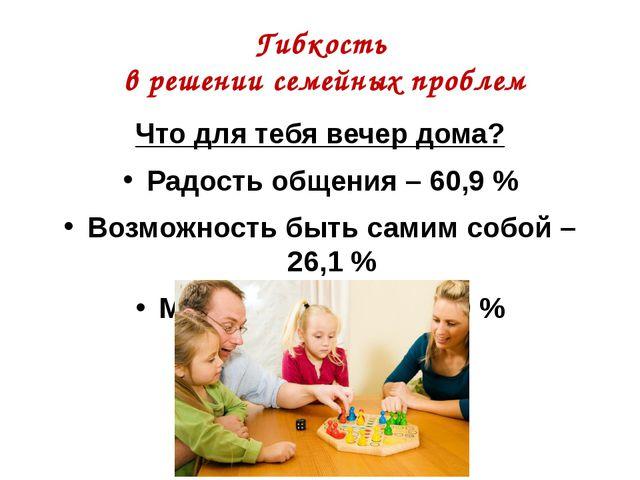 Гибкость в решении семейных проблем Что для тебя вечер дома? Радость общения...