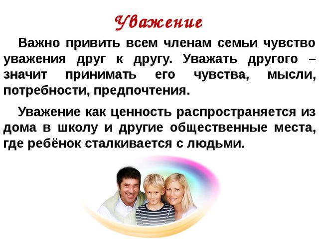 Уважение Важно привить всем членам семьи чувство уважения друг к другу. Ува...