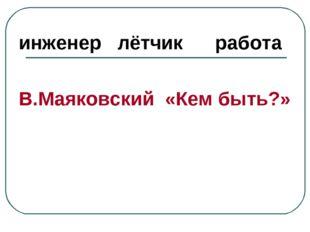 инженер лётчик работа В.Маяковский «Кем быть?»