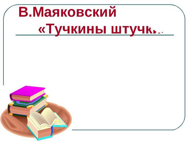 В.Маяковский «Тучкины штучки»