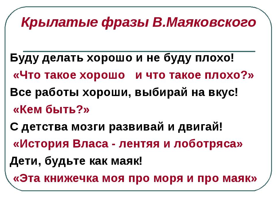 Крылатые фразы В.Маяковского Буду делать хорошо и не буду плохо! «Что такое...