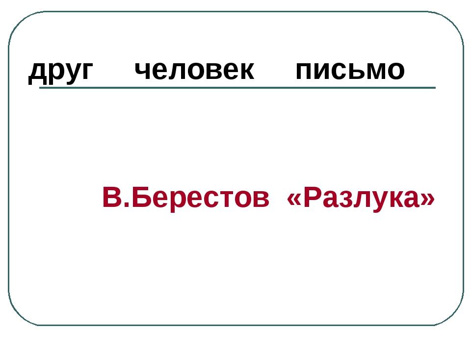друг человек письмо В.Берестов «Разлука»
