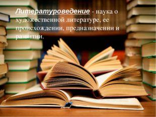 Литературоведение - наука о художественной литературе, ее происхождении, пред