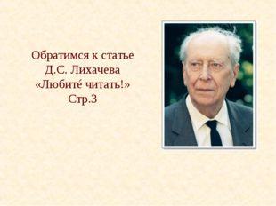 Обратимся к статье Д.С. Лихачева «Любитé читать!» Стр.3