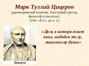 Марк Туллий Цицерон (древнеримский политик, блестящий оратор, философ и писат