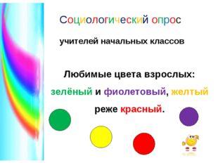 Социологический опрос учителей начальных классов Любимые цвета взрослых: зелё